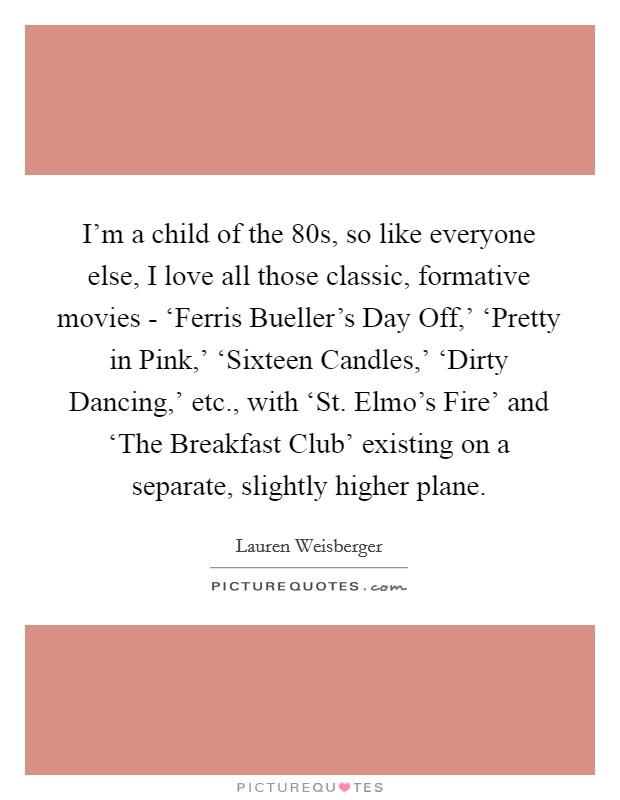 I'm a child of the  80s, so like everyone else, I love all those classic, formative movies - 'Ferris Bueller's Day Off,' 'Pretty in Pink,' 'Sixteen Candles,' 'Dirty Dancing,' etc., with 'St. Elmo's Fire' and 'The Breakfast Club' existing on a separate, slightly higher plane Picture Quote #1