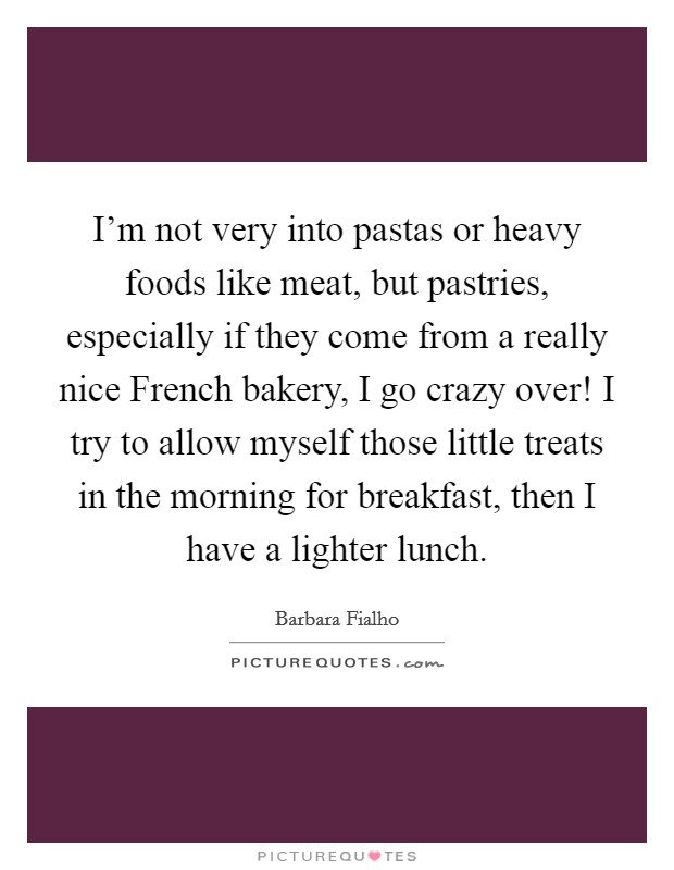 I'm not very into pastas or heavy foods like meat, but pastries, especially if they come from a really nice French bakery, I go crazy over! I try to allow myself those little treats in the morning for breakfast, then I have a lighter lunch Picture Quote #1