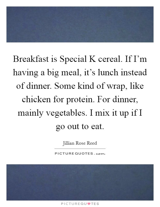 Breakfast is Special K cereal. If I'm having a big meal, it's lunch instead of dinner. Some kind of wrap, like chicken for protein. For dinner, mainly vegetables. I mix it up if I go out to eat. Picture Quote #1