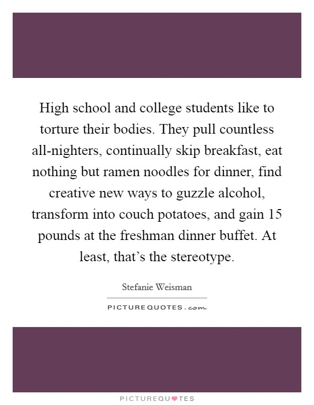 High school and college students like to torture their bodies. They pull countless all-nighters, continually skip breakfast, eat nothing but ramen noodles for dinner, find creative new ways to guzzle alcohol, transform into couch potatoes, and gain 15 pounds at the freshman dinner buffet. At least, that's the stereotype Picture Quote #1