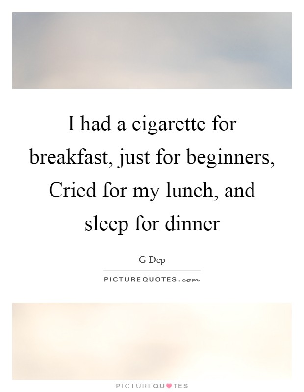 I had a cigarette for breakfast, just for beginners, Cried for my lunch, and sleep for dinner Picture Quote #1