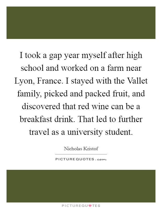 I took a gap year myself after high school and worked on a farm near Lyon, France. I stayed with the Vallet family, picked and packed fruit, and discovered that red wine can be a breakfast drink. That led to further travel as a university student Picture Quote #1