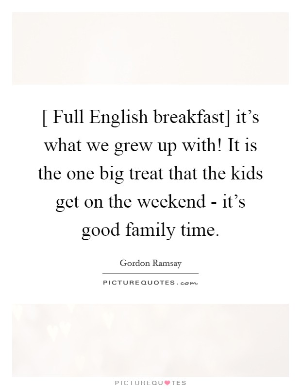 [ Full English breakfast] it's what we grew up with! It is the one big treat that the kids get on the weekend - it's good family time Picture Quote #1