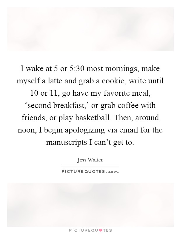 I wake at 5 or 5:30 most mornings, make myself a latte and grab a cookie, write until 10 or 11, go have my favorite meal, 'second breakfast,' or grab coffee with friends, or play basketball. Then, around noon, I begin apologizing via email for the manuscripts I can't get to Picture Quote #1
