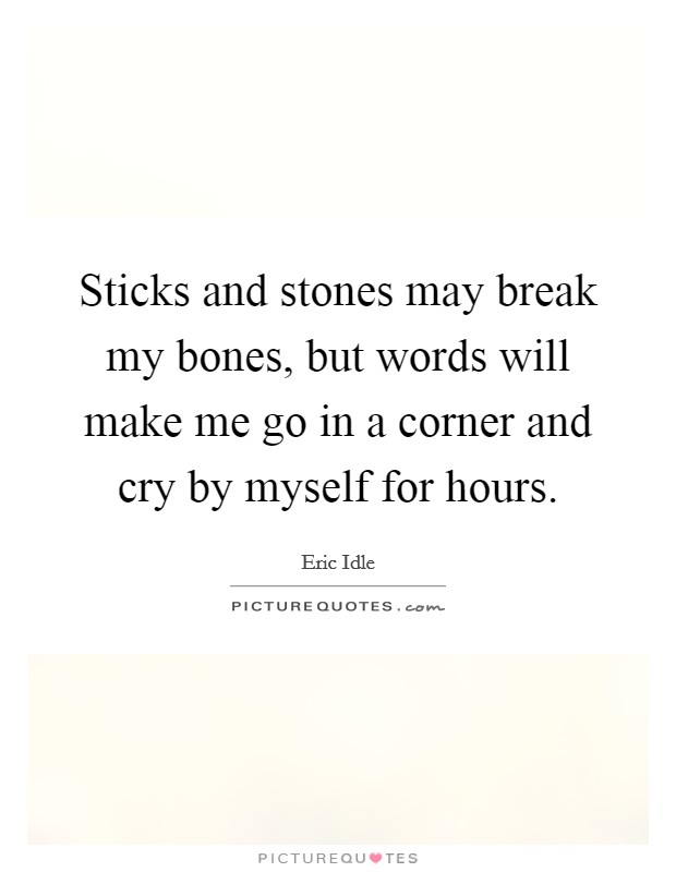 Sticks and stones may break my bones, but words will make me go in a corner and cry by myself for hours Picture Quote #1