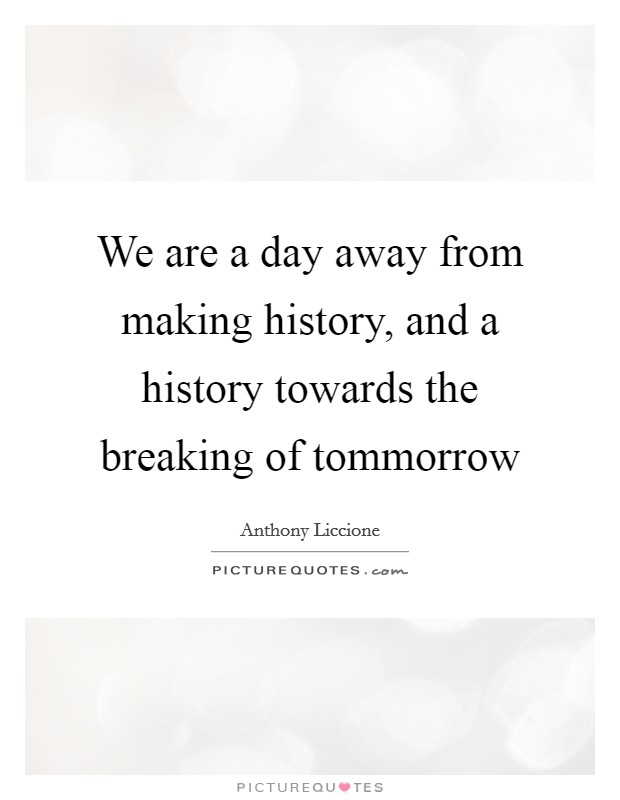 We are a day away from making history, and a history towards the breaking of tommorrow Picture Quote #1
