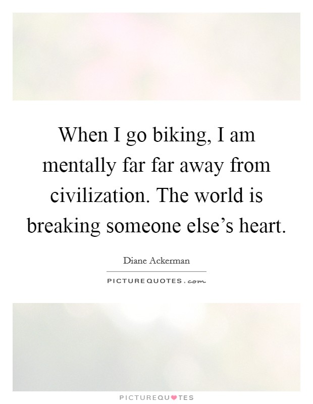 When I go biking, I am mentally far far away from civilization. The world is breaking someone else's heart Picture Quote #1