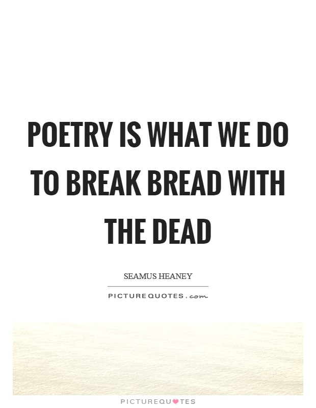 Poetry is what we do to break bread with the dead Picture Quote #1