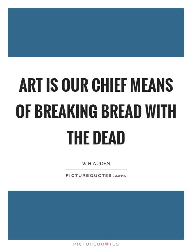 Art is our chief means of breaking bread with the dead Picture Quote #1