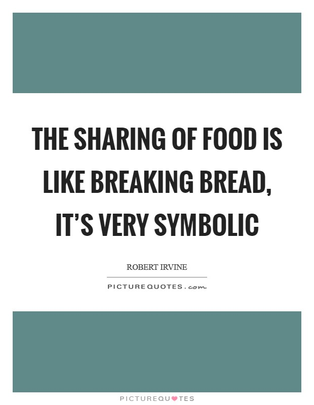 The Sharing Of Food Is Like Breaking Bread Its Very Symbolic