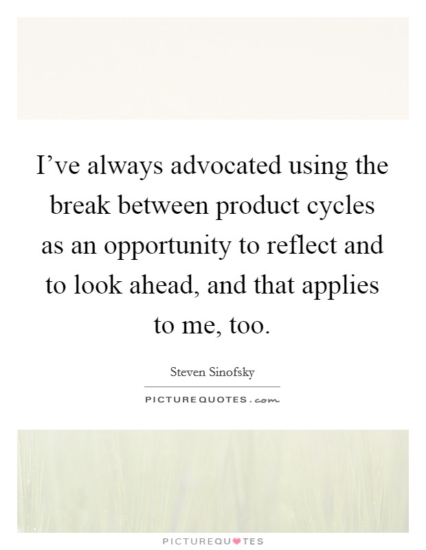 I've always advocated using the break between product cycles as an opportunity to reflect and to look ahead, and that applies to me, too Picture Quote #1