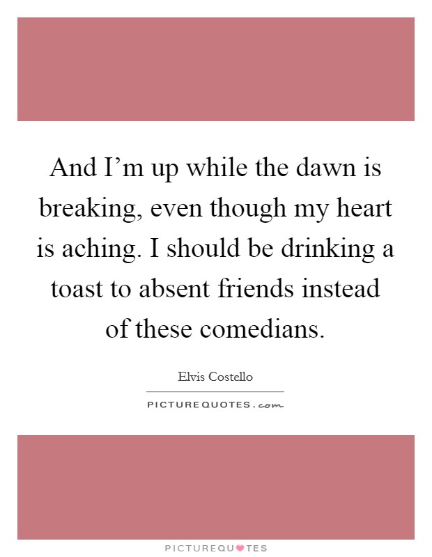 And I'm up while the dawn is breaking, even though my heart is aching. I should be drinking a toast to absent friends instead of these comedians Picture Quote #1