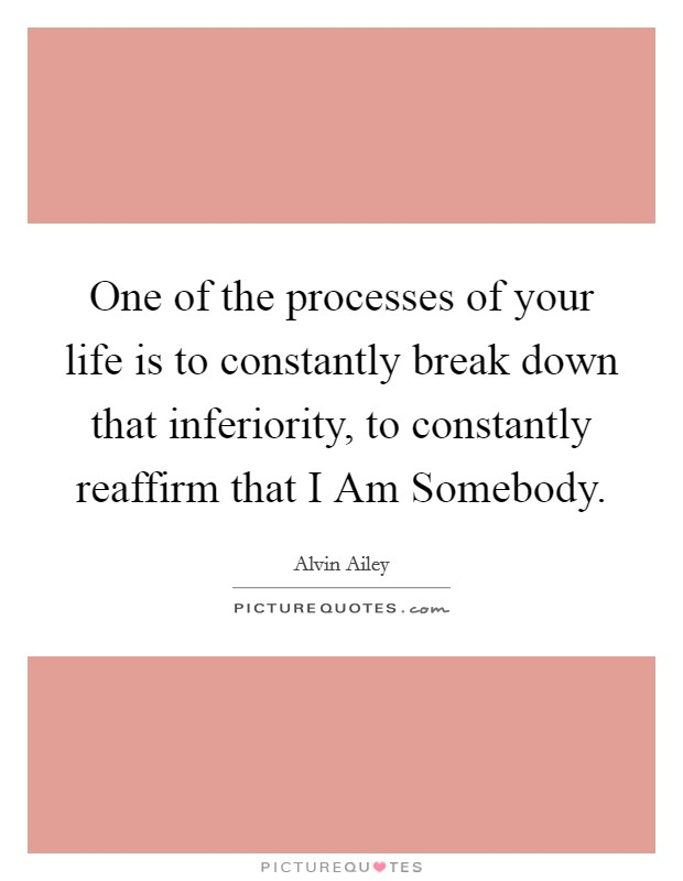 One of the processes of your life is to constantly break down that inferiority, to constantly reaffirm that I Am Somebody Picture Quote #1