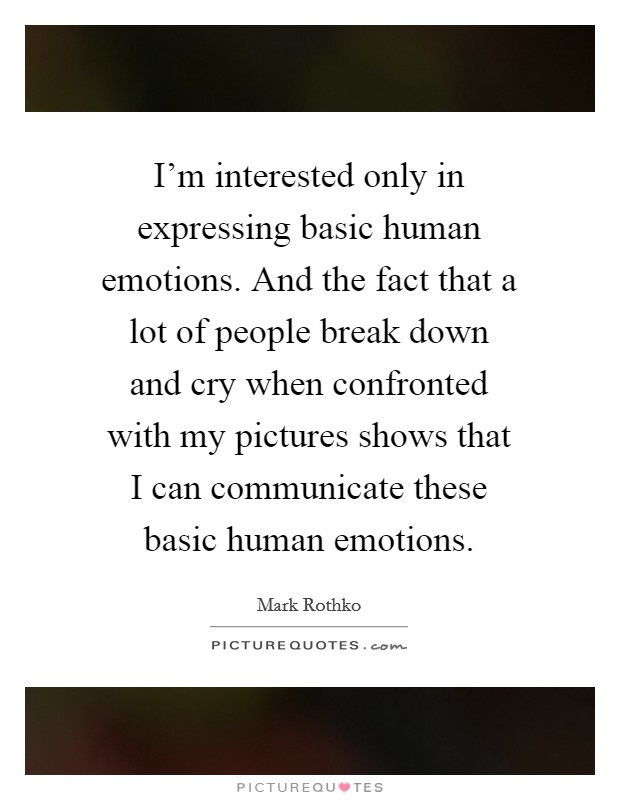 I'm interested only in expressing basic human emotions. And the fact that a lot of people break down and cry when confronted with my pictures shows that I can communicate these basic human emotions Picture Quote #1