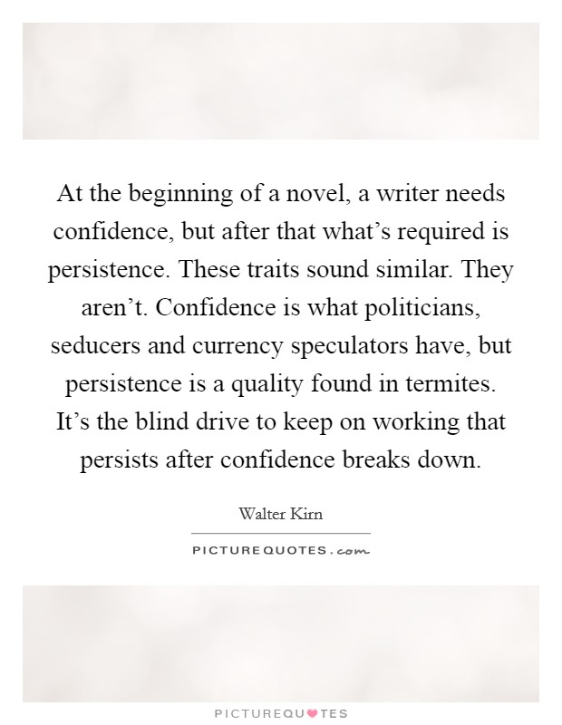 At the beginning of a novel, a writer needs confidence, but after that what's required is persistence. These traits sound similar. They aren't. Confidence is what politicians, seducers and currency speculators have, but persistence is a quality found in termites. It's the blind drive to keep on working that persists after confidence breaks down Picture Quote #1