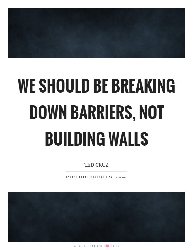 We should be breaking down barriers, not building walls Picture Quote #1