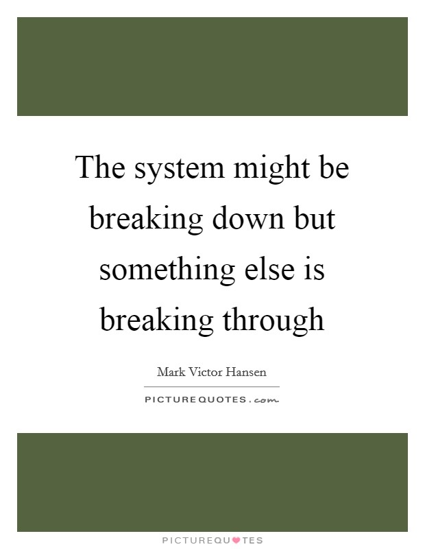 The system might be breaking down but something else is breaking through Picture Quote #1