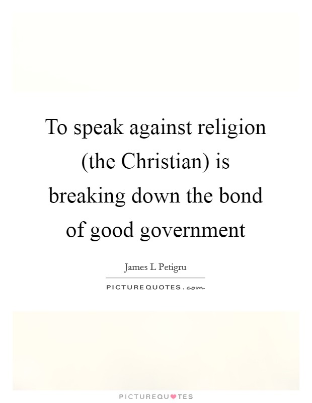To speak against religion (the Christian) is breaking down the bond of good government Picture Quote #1