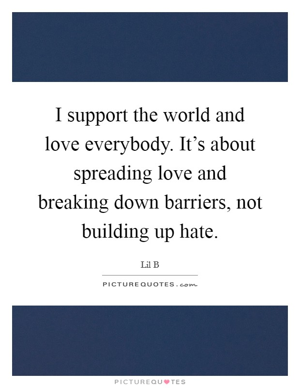 I support the world and love everybody. It's about spreading love and breaking down barriers, not building up hate Picture Quote #1
