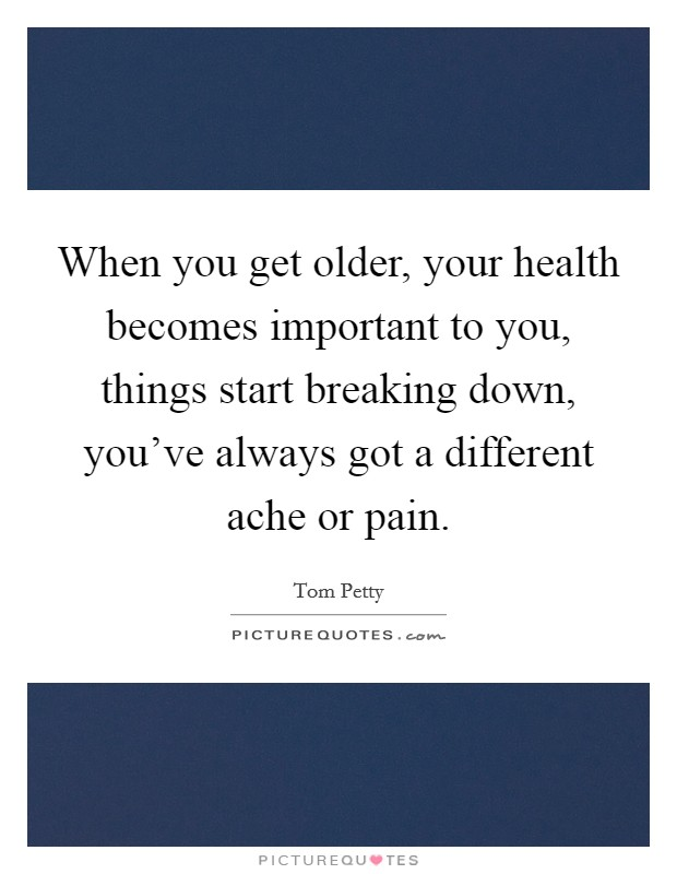 When you get older, your health becomes important to you, things start breaking down, you've always got a different ache or pain. Picture Quote #1