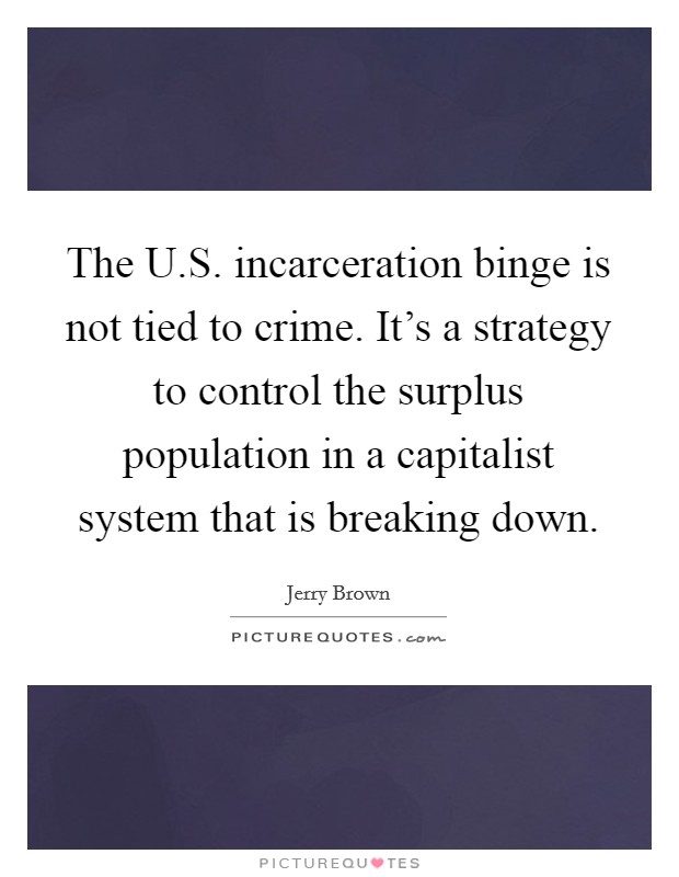 The U.S. incarceration binge is not tied to crime. It's a strategy to control the surplus population in a capitalist system that is breaking down Picture Quote #1