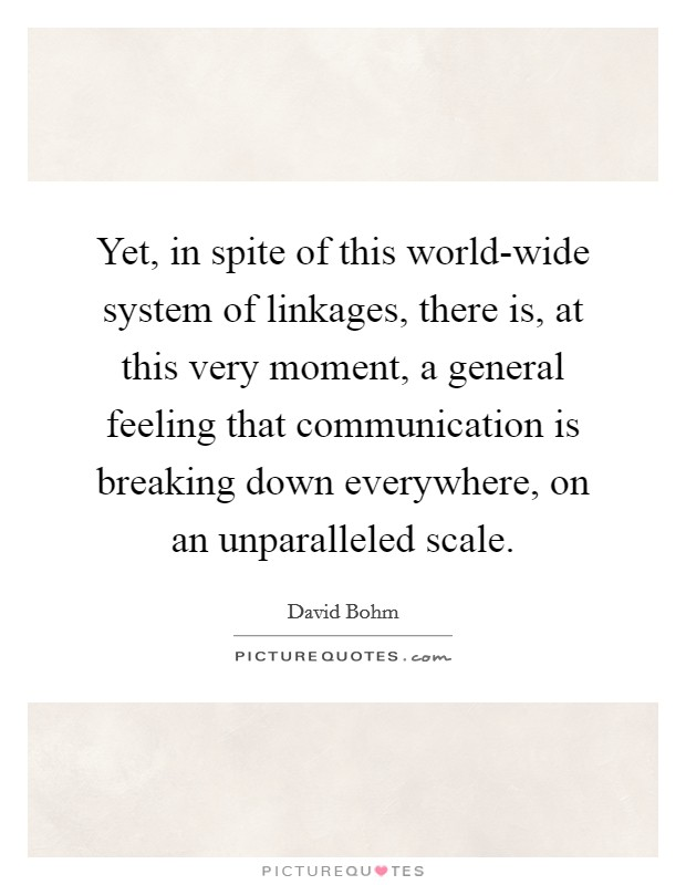 Yet, in spite of this world-wide system of linkages, there is, at this very moment, a general feeling that communication is breaking down everywhere, on an unparalleled scale Picture Quote #1