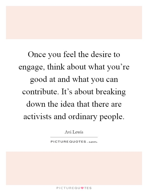 Once you feel the desire to engage, think about what you're good at and what you can contribute. It's about breaking down the idea that there are activists and ordinary people Picture Quote #1