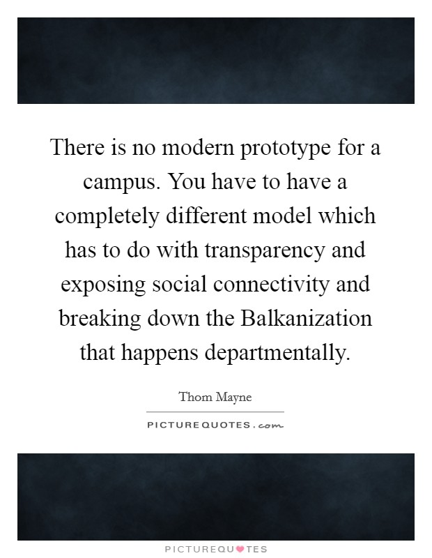 There is no modern prototype for a campus. You have to have a completely different model which has to do with transparency and exposing social connectivity and breaking down the Balkanization that happens departmentally Picture Quote #1