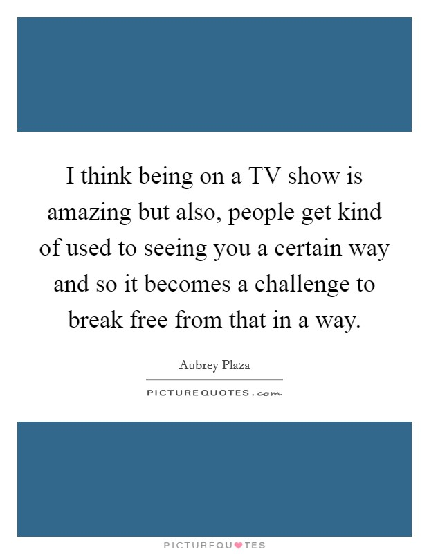 I think being on a TV show is amazing but also, people get kind of used to seeing you a certain way and so it becomes a challenge to break free from that in a way Picture Quote #1