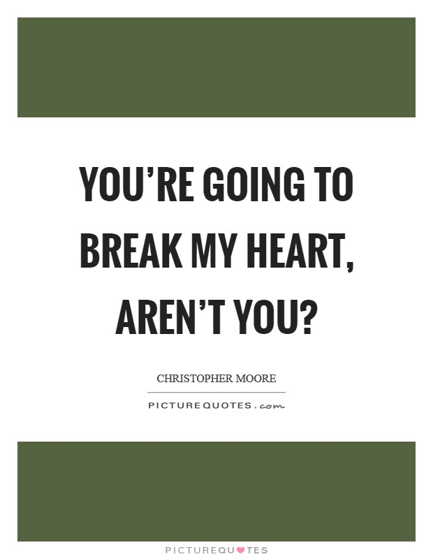 You're going to break my heart, aren't you? Picture Quote #1
