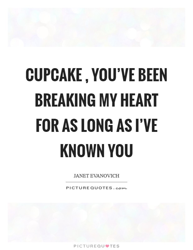 Cupcake , you've been breaking my heart for as long as I've known you Picture Quote #1