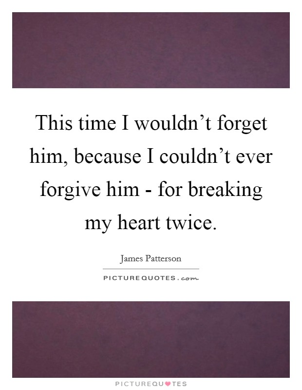 This time I wouldn't forget him, because I couldn't ever forgive him - for breaking my heart twice Picture Quote #1
