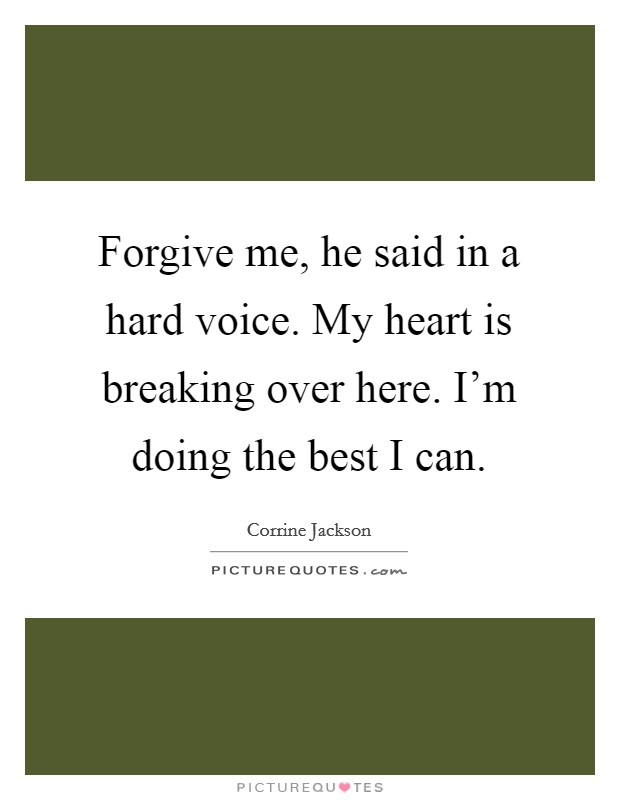 Forgive me, he said in a hard voice. My heart is breaking over here. I'm doing the best I can Picture Quote #1