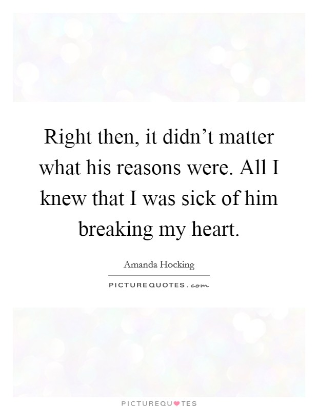 Right then, it didn't matter what his reasons were. All I knew that I was sick of him breaking my heart Picture Quote #1