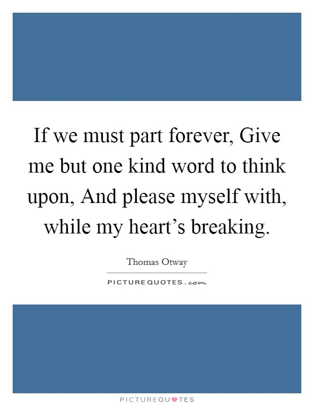 If we must part forever, Give me but one kind word to think upon, And please myself with, while my heart's breaking. Picture Quote #1