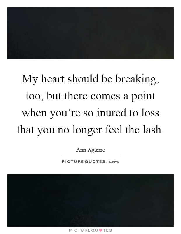 My heart should be breaking, too, but there comes a point when you're so inured to loss that you no longer feel the lash Picture Quote #1