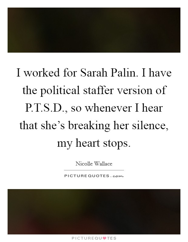 I worked for Sarah Palin. I have the political staffer version of P.T.S.D., so whenever I hear that she's breaking her silence, my heart stops Picture Quote #1