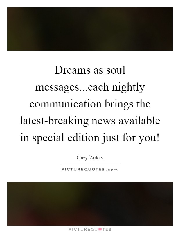 Dreams as soul messages...each nightly communication brings the latest-breaking news available in special edition just for you! Picture Quote #1