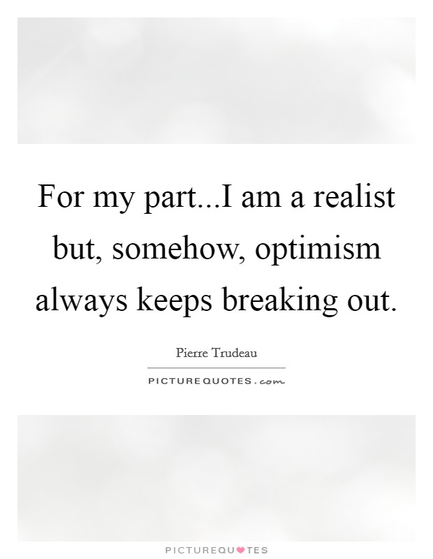 For my part...I am a realist but, somehow, optimism always keeps breaking out Picture Quote #1