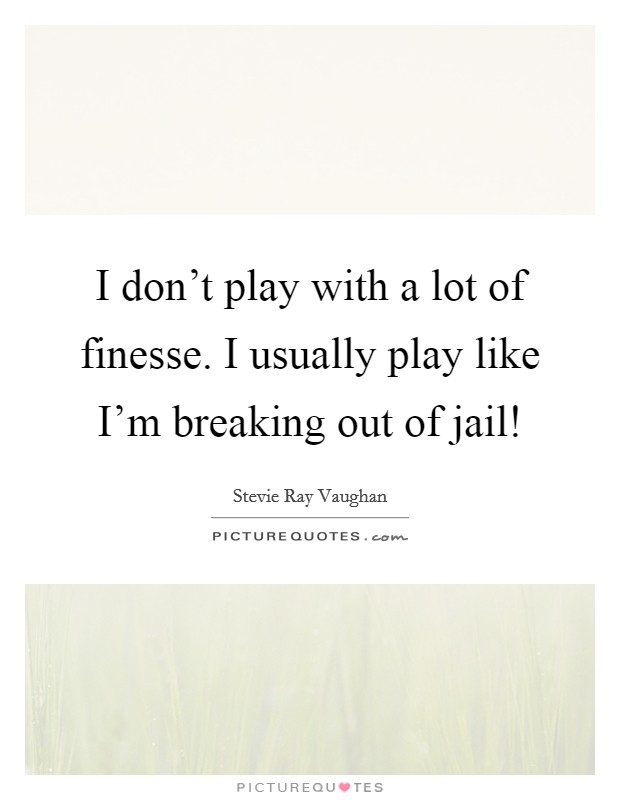 I don't play with a lot of finesse. I usually play like I'm breaking out of jail! Picture Quote #1