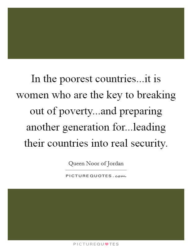In the poorest countries...it is women who are the key to breaking out of poverty...and preparing another generation for...leading their countries into real security Picture Quote #1