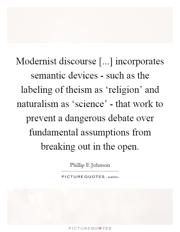 Modernist discourse [...] incorporates semantic devices - such as the labeling of theism as 'religion' and naturalism as 'science' - that work to prevent a dangerous debate over fundamental assumptions from breaking out in the open Picture Quote #1
