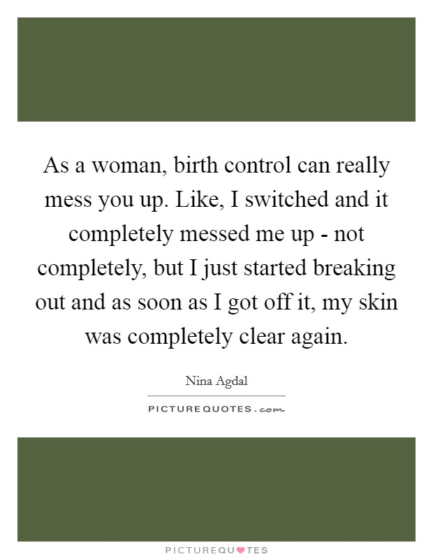 As a woman, birth control can really mess you up. Like, I switched and it completely messed me up - not completely, but I just started breaking out and as soon as I got off it, my skin was completely clear again Picture Quote #1