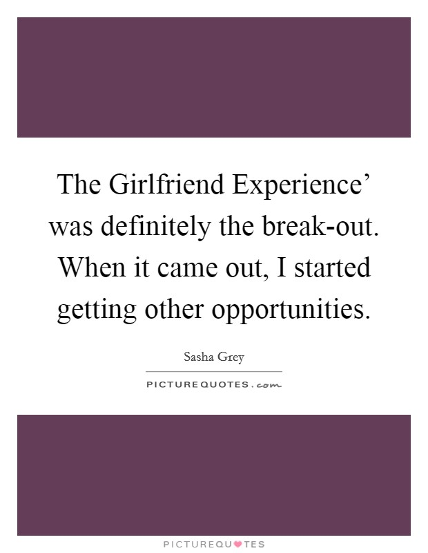 The Girlfriend Experience' was definitely the break-out. When it came out, I started getting other opportunities Picture Quote #1