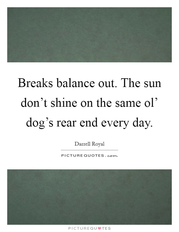 Breaks balance out. The sun don't shine on the same ol' dog's rear end every day Picture Quote #1
