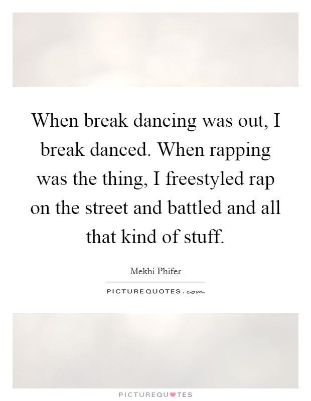 When break dancing was out, I break danced. When rapping was the thing, I freestyled rap on the street and battled and all that kind of stuff Picture Quote #1