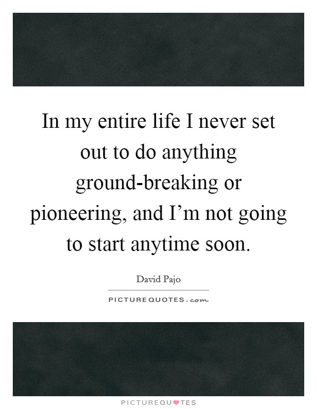 In my entire life I never set out to do anything ground-breaking or pioneering, and I'm not going to start anytime soon Picture Quote #1