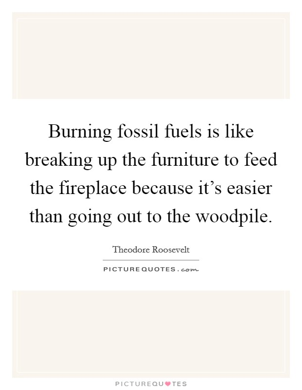 Burning fossil fuels is like breaking up the furniture to feed the fireplace because it's easier than going out to the woodpile Picture Quote #1