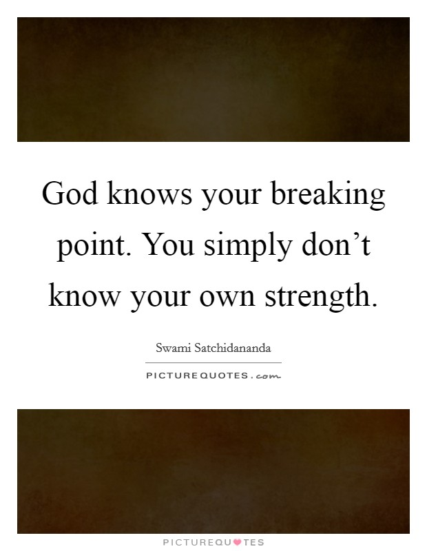 God knows your breaking point. You simply don't know your own strength Picture Quote #1