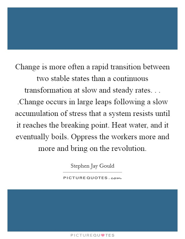 Change is more often a rapid transition between two stable states than a continuous transformation at slow and steady rates. . . .Change occurs in large leaps following a slow accumulation of stress that a system resists until it reaches the breaking point. Heat water, and it eventually boils. Oppress the workers more and more and bring on the revolution Picture Quote #1